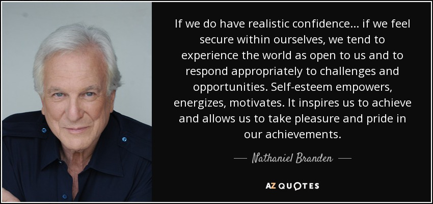 If we do have realistic confidence ... if we feel secure within ourselves, we tend to experience the world as open to us and to respond appropriately to challenges and opportunities. Self-esteem empowers, energizes, motivates. It inspires us to achieve and allows us to take pleasure and pride in our achievements. - Nathaniel Branden