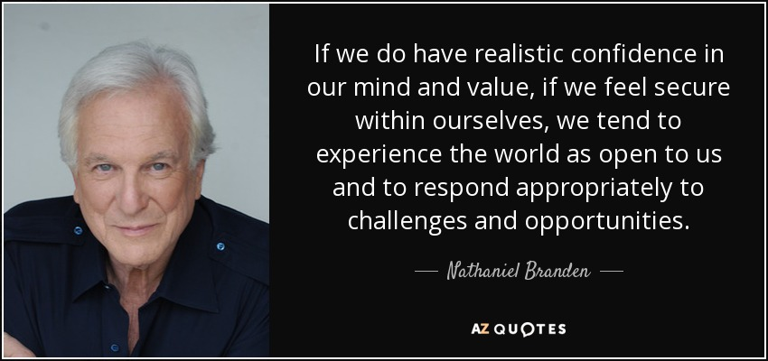 If we do have realistic confidence in our mind and value, if we feel secure within ourselves, we tend to experience the world as open to us and to respond appropriately to challenges and opportunities. - Nathaniel Branden