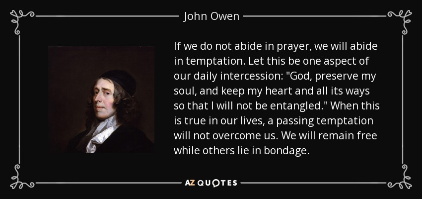 If we do not abide in prayer, we will abide in temptation. Let this be one aspect of our daily intercession: