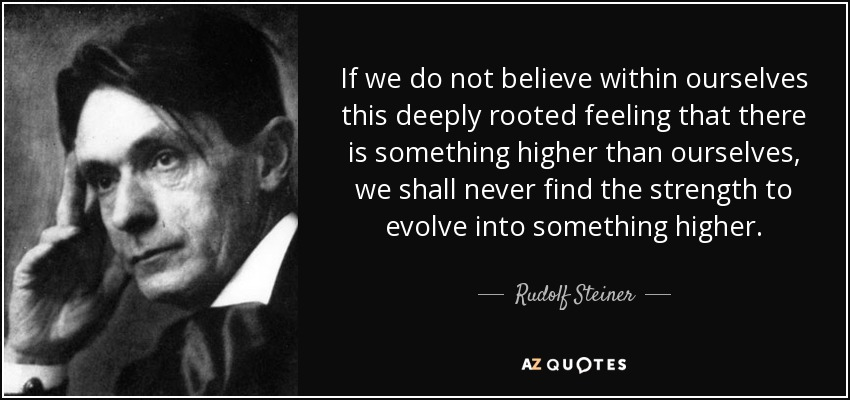 If we do not believe within ourselves this deeply rooted feeling that there is something higher than ourselves, we shall never find the strength to evolve into something higher. - Rudolf Steiner