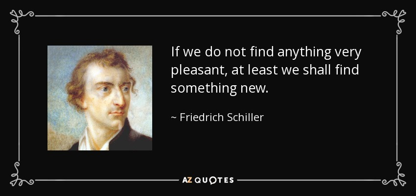 If we do not find anything very pleasant, at least we shall find something new. - Friedrich Schiller