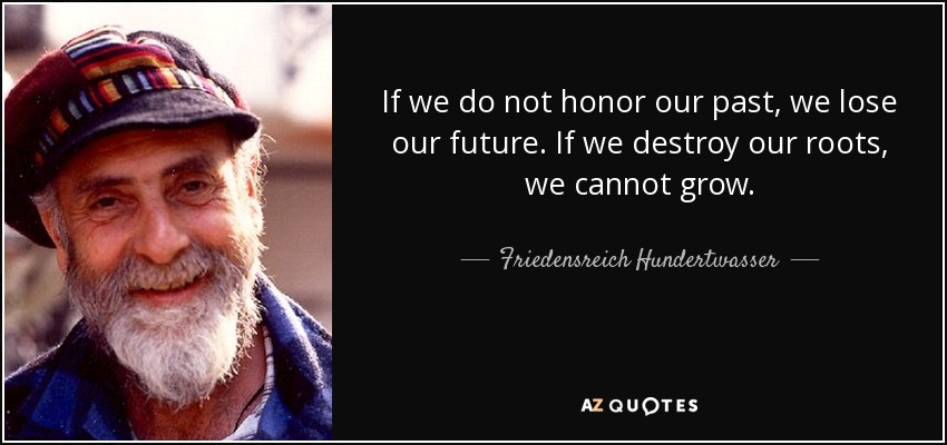 If we do not honor our past, we lose our future. If we destroy our roots, we cannot grow. - Friedensreich Hundertwasser