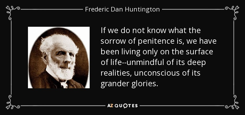 If we do not know what the sorrow of penitence is, we have been living only on the surface of life--unmindful of its deep realities, unconscious of its grander glories. - Frederic Dan Huntington