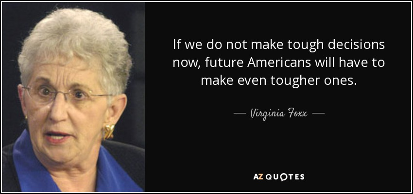 If we do not make tough decisions now, future Americans will have to make even tougher ones. - Virginia Foxx