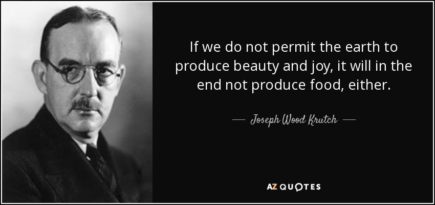 If we do not permit the earth to produce beauty and joy, it will in the end not produce food, either. - Joseph Wood Krutch