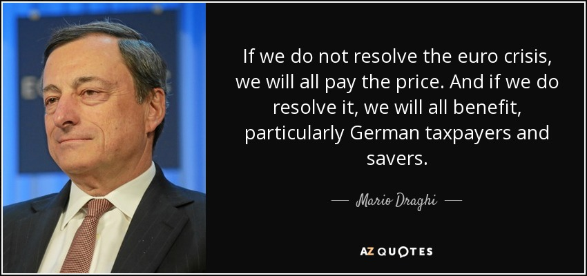 If we do not resolve the euro crisis, we will all pay the price. And if we do resolve it, we will all benefit, particularly German taxpayers and savers. - Mario Draghi