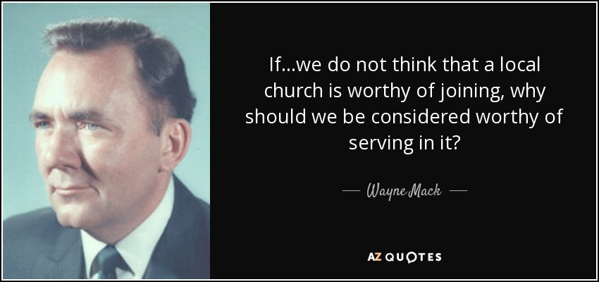 If...we do not think that a local church is worthy of joining, why should we be considered worthy of serving in it? - Wayne Mack