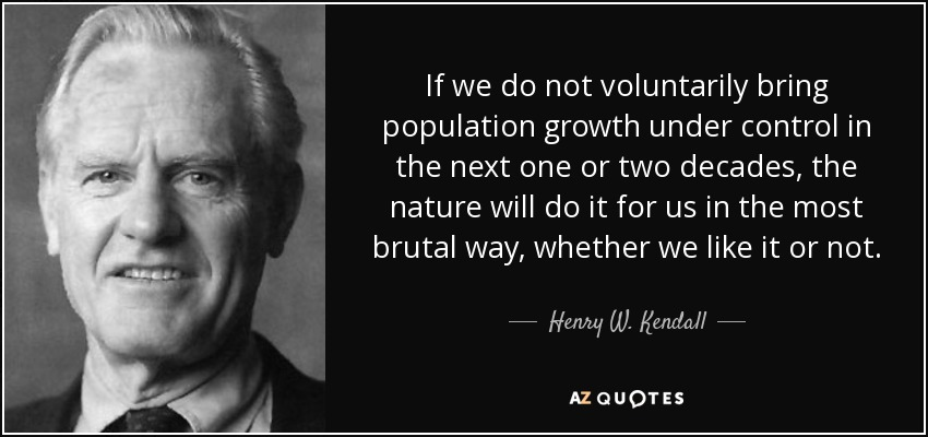 If we do not voluntarily bring population growth under control in the next one or two decades, the nature will do it for us in the most brutal way, whether we like it or not. - Henry W. Kendall