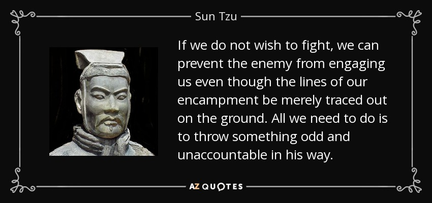 If we do not wish to fight, we can prevent the enemy from engaging us even though the lines of our encampment be merely traced out on the ground. All we need to do is to throw something odd and unaccountable in his way. - Sun Tzu