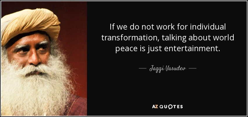 If we do not work for individual transformation, talking about world peace is just entertainment. - Jaggi Vasudev