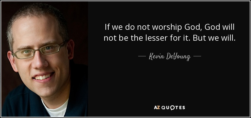 If we do not worship God, God will not be the lesser for it. But we will. - Kevin DeYoung