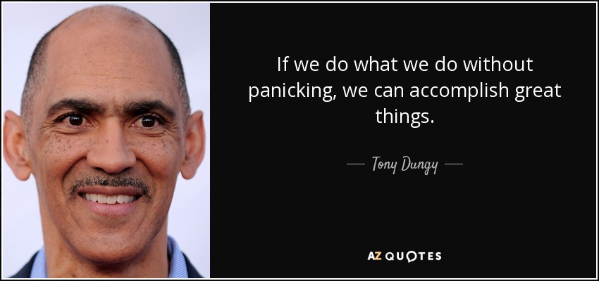 If we do what we do without panicking, we can accomplish great things. - Tony Dungy