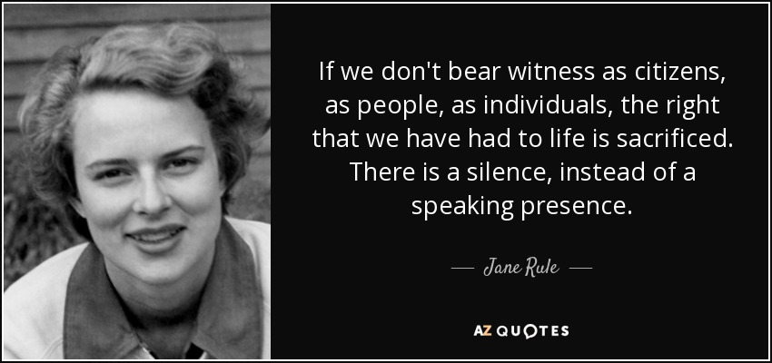 If we don't bear witness as citizens, as people, as individuals, the right that we have had to life is sacrificed. There is a silence, instead of a speaking presence. - Jane Rule