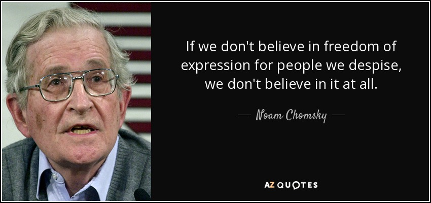 If we don't believe in freedom of expression for people we despise, we don't believe in it at all. - Noam Chomsky