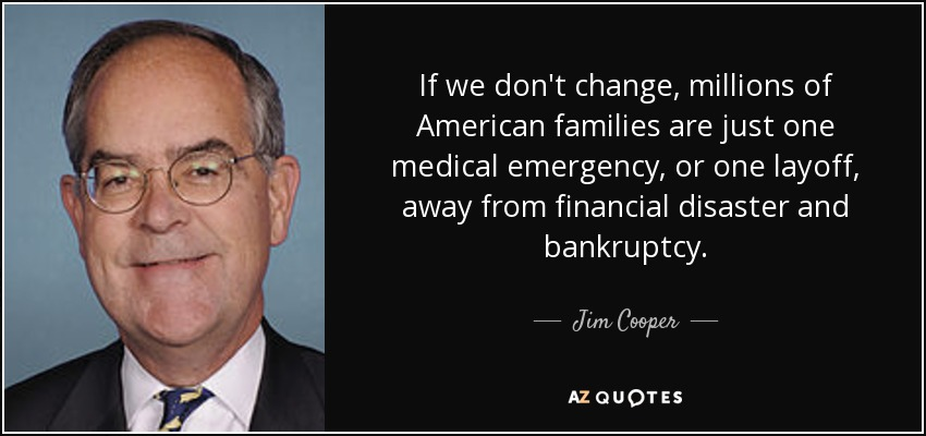 If we don't change, millions of American families are just one medical emergency, or one layoff, away from financial disaster and bankruptcy. - Jim Cooper