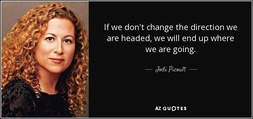 If we don't change the direction we are headed, we will end up where we are going. - Jodi Picoult