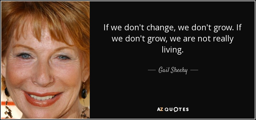 If we don't change, we don't grow. If we don't grow, we are not really living. - Gail Sheehy
