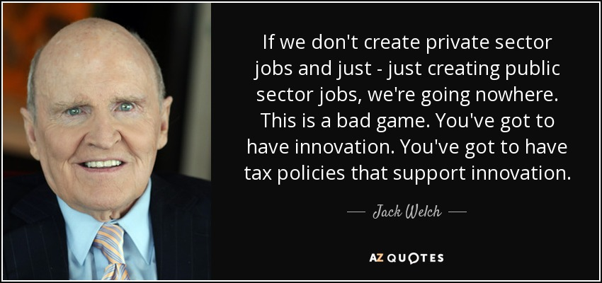 If we don't create private sector jobs and just - just creating public sector jobs, we're going nowhere. This is a bad game. You've got to have innovation. You've got to have tax policies that support innovation. - Jack Welch