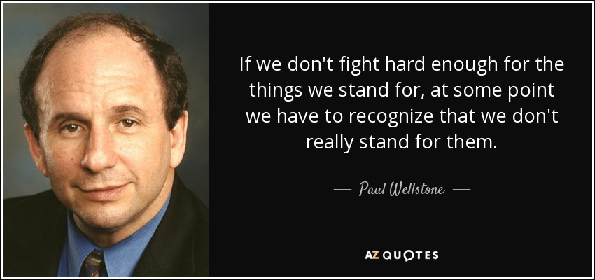 If we don't fight hard enough for the things we stand for, at some point we have to recognize that we don't really stand for them. - Paul Wellstone