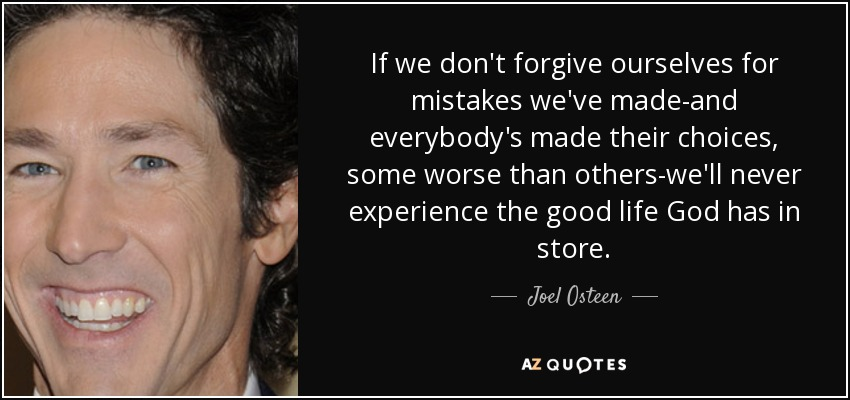If we don't forgive ourselves for mistakes we've made-and everybody's made their choices, some worse than others-we'll never experience the good life God has in store. - Joel Osteen