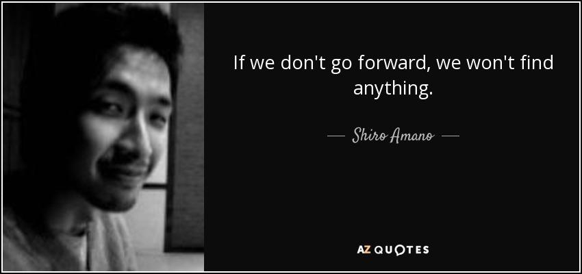 If we don't go forward, we won't find anything. - Shiro Amano