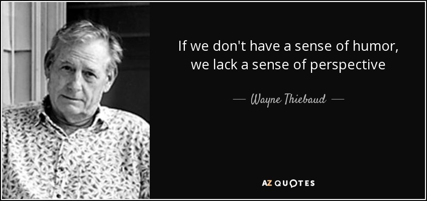 sense humor wayne thiebaud quotes lack don perspective quote having quotesgram prev azquotes
