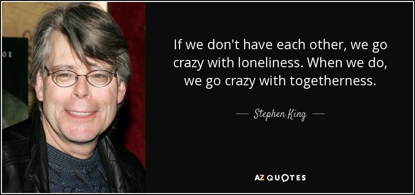 If we don't have each other, we go crazy with loneliness. When we do, we go crazy with togetherness. - Stephen King