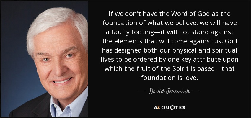 If we don't have the Word of God as the foundation of what we believe, we will have a faulty footing—it will not stand against the elements that will come against us. God has designed both our physical and spiritual lives to be ordered by one key attribute upon which the fruit of the Spirit is based—that foundation is love. - David Jeremiah