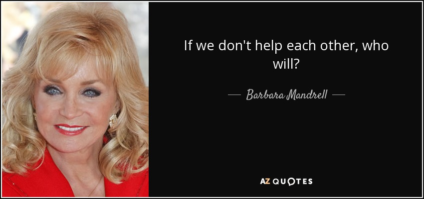 If we don't help each other, who will? - Barbara Mandrell