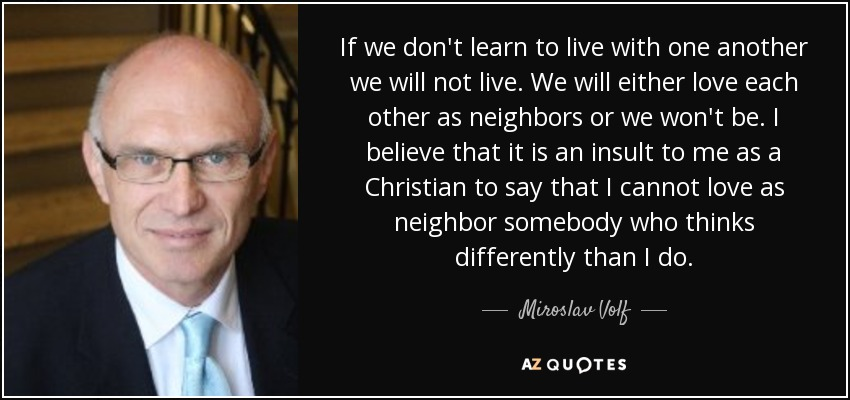 If we don't learn to live with one another we will not live. We will either love each other as neighbors or we won't be. I believe that it is an insult to me as a Christian to say that I cannot love as neighbor somebody who thinks differently than I do. - Miroslav Volf