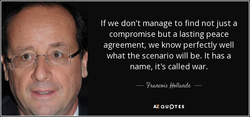 If we don't manage to find not just a compromise but a lasting peace agreement, we know perfectly well what the scenario will be. It has a name, it's called war. - Francois Hollande