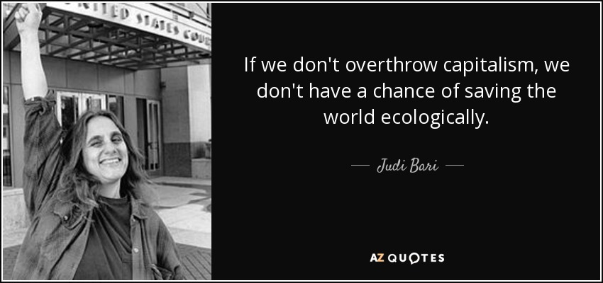 If we don't overthrow capitalism, we don't have a chance of saving the world ecologically. - Judi Bari