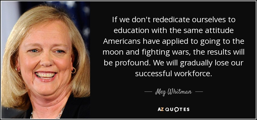 If we don't rededicate ourselves to education with the same attitude Americans have applied to going to the moon and fighting wars, the results will be profound. We will gradually lose our successful workforce. - Meg Whitman