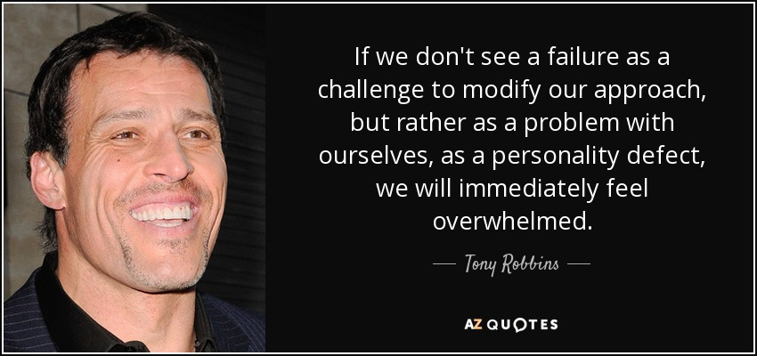 If we don't see a failure as a challenge to modify our approach, but rather as a problem with ourselves, as a personality defect, we will immediately feel overwhelmed. - Tony Robbins