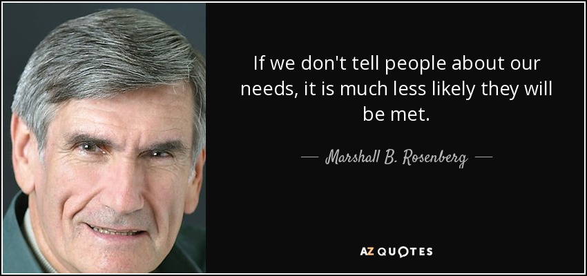 If we don't tell people about our needs, it is much less likely they will be met. - Marshall B. Rosenberg