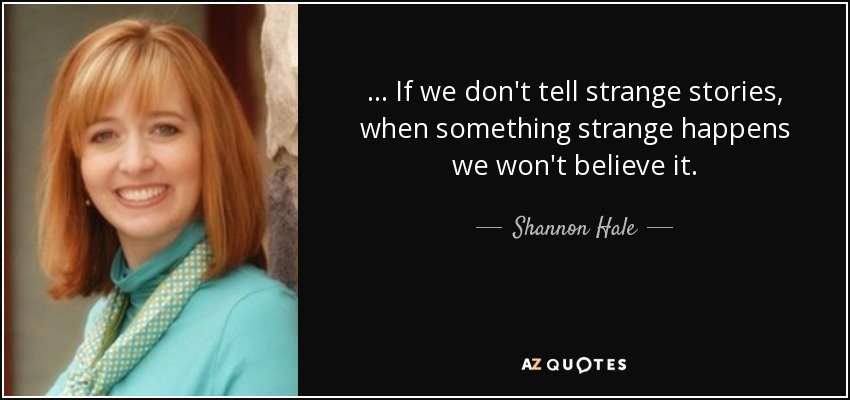 ... If we don't tell strange stories, when something strange happens we won't believe it. - Shannon Hale