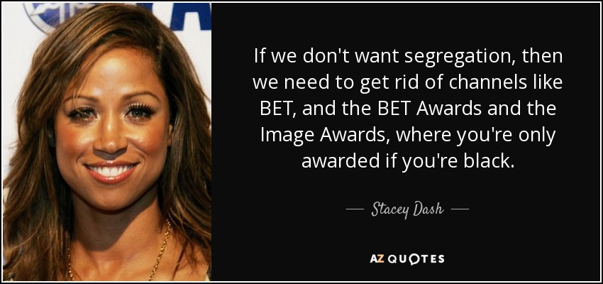 If we don't want segregation, then we need to get rid of channels like BET, and the BET Awards and the Image Awards, where you're only awarded if you're black. - Stacey Dash