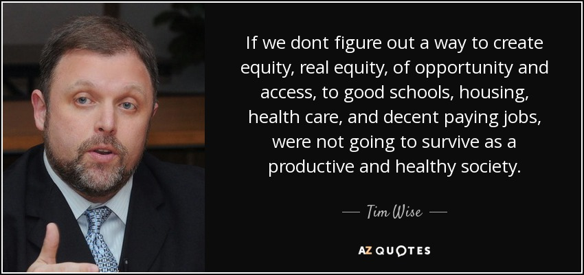 If we dont figure out a way to create equity, real equity, of opportunity and access, to good schools, housing, health care, and decent paying jobs, were not going to survive as a productive and healthy society. - Tim Wise