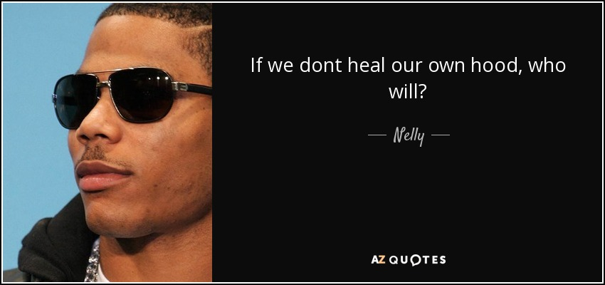 If we dont heal our own hood, who will? - Nelly