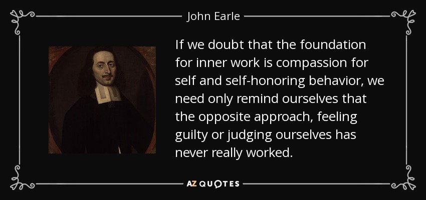If we doubt that the foundation for inner work is compassion for self and self-honoring behavior, we need only remind ourselves that the opposite approach, feeling guilty or judging ourselves has never really worked. - John Earle