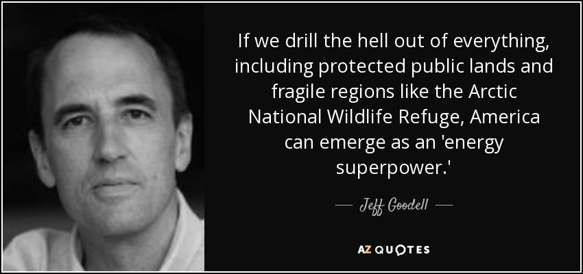 If we drill the hell out of everything, including protected public lands and fragile regions like the Arctic National Wildlife Refuge, America can emerge as an 'energy superpower.' - Jeff Goodell
