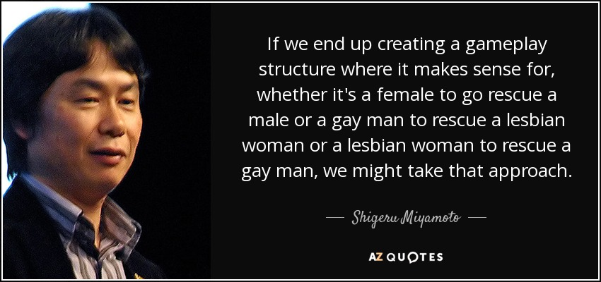 If we end up creating a gameplay structure where it makes sense for, whether it's a female to go rescue a male or a gay man to rescue a lesbian woman or a lesbian woman to rescue a gay man, we might take that approach. - Shigeru Miyamoto