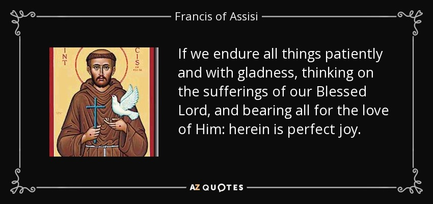 If we endure all things patiently and with gladness, thinking on the sufferings of our Blessed Lord, and bearing all for the love of Him: herein is perfect joy. - Francis of Assisi