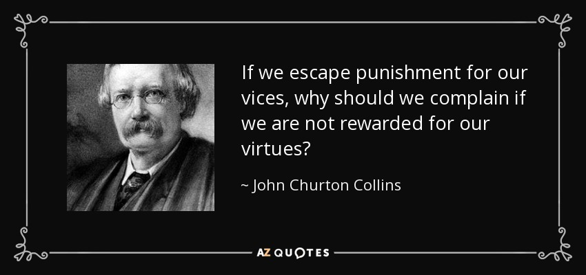 If we escape punishment for our vices, why should we complain if we are not rewarded for our virtues? - John Churton Collins
