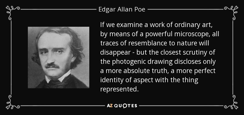 If we examine a work of ordinary art, by means of a powerful microscope, all traces of resemblance to nature will disappear - but the closest scrutiny of the photogenic drawing discloses only a more absolute truth, a more perfect identity of aspect with the thing represented. - Edgar Allan Poe