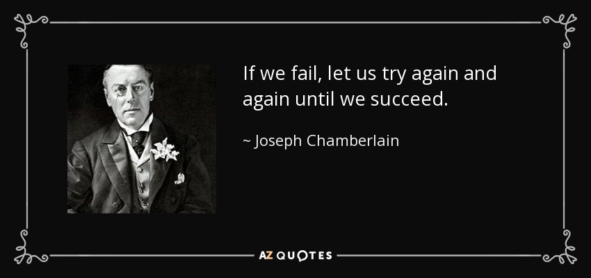 If we fail, let us try again and again until we succeed. - Joseph Chamberlain