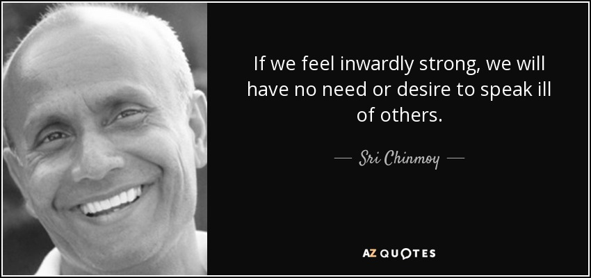 If we feel inwardly strong, we will have no need or desire to speak ill of others. - Sri Chinmoy
