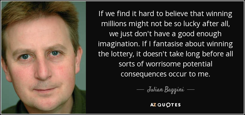 If we find it hard to believe that winning millions might not be so lucky after all, we just don't have a good enough imagination. If I fantasise about winning the lottery, it doesn't take long before all sorts of worrisome potential consequences occur to me. - Julian Baggini