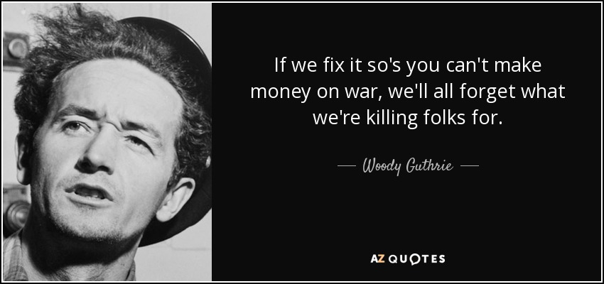 If we fix it so's you can't make money on war, we'll all forget what we're killing folks for. - Woody Guthrie