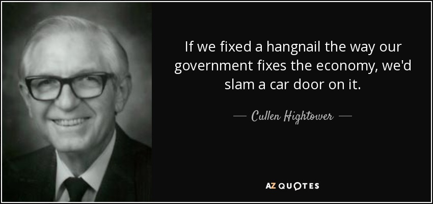 If we fixed a hangnail the way our government fixes the economy, we'd slam a car door on it. - Cullen Hightower